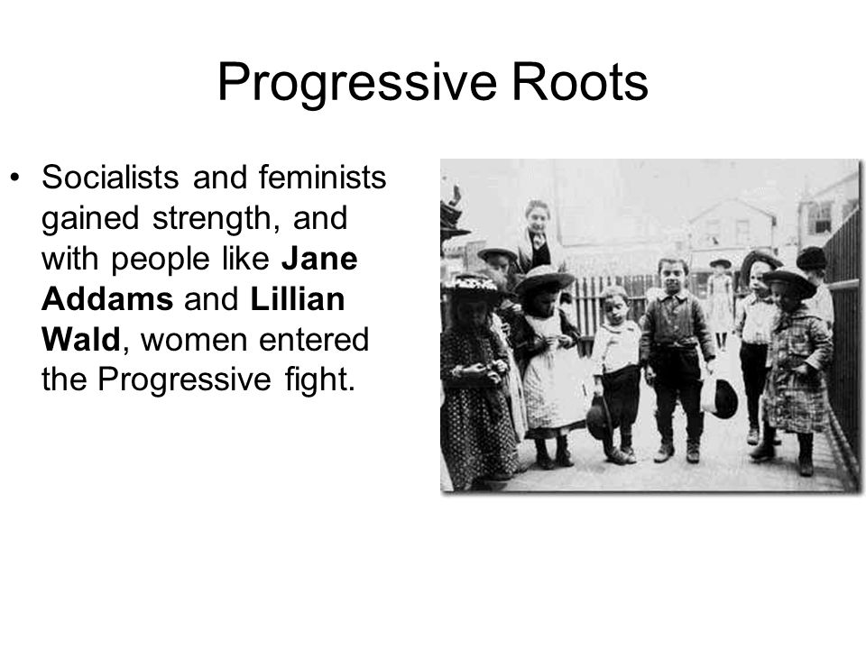 Progressive Roots Socialists and feminists gained strength, and with people like Jane Addams and Lillian Wald, women entered the Progressive fight.