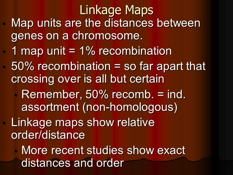 Linkage Maps Map units are the distances between genes on a chromosome. 1 map unit = 1% recombination.