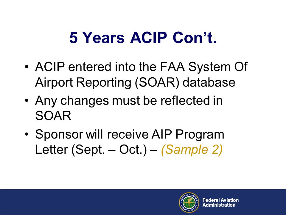 5 Years ACIP Con't. ACIP entered into the FAA System Of Airport Reporting (SOAR) database. Any changes must be reflected in SOAR.