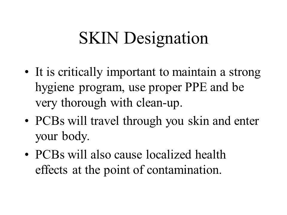 SKIN Designation It is critically important to maintain a strong hygiene program, use proper PPE and be very thorough with clean-up.