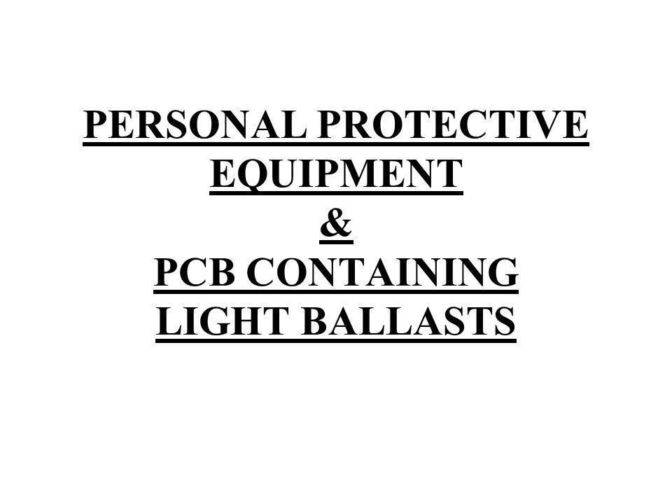 PERSONAL PROTECTIVE EQUIPMENT & PCB CONTAINING LIGHT BALLASTS