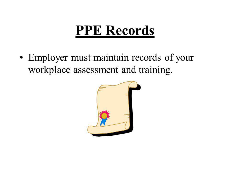PPE Records Employer must maintain records of your workplace assessment and training.
