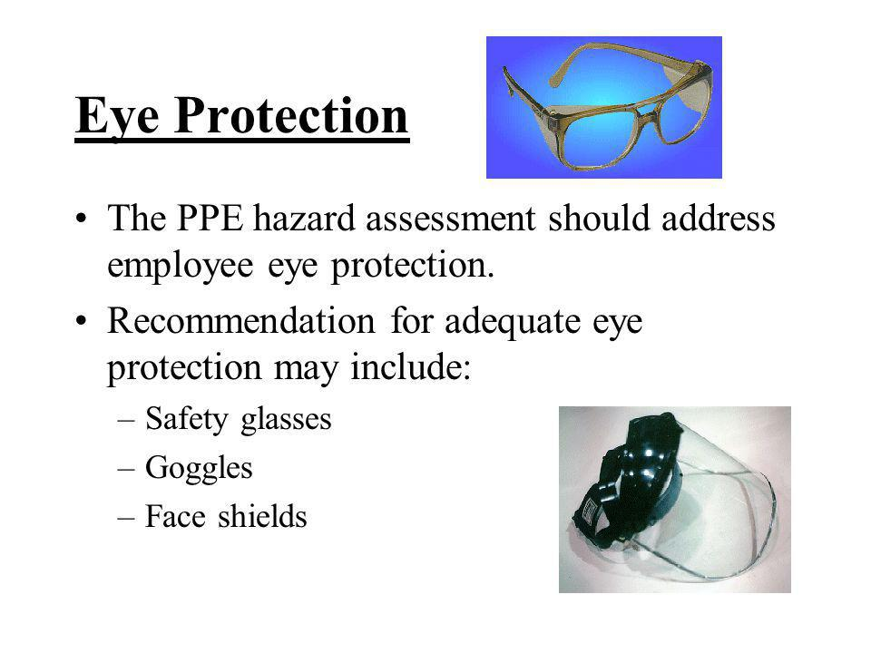 Eye Protection The PPE hazard assessment should address employee eye protection. Recommendation for adequate eye protection may include: