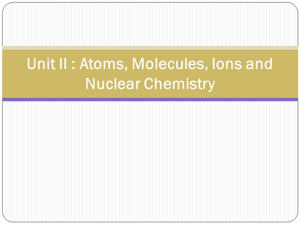 Unit II : Atoms, Molecules, Ions and Nuclear Chemistry