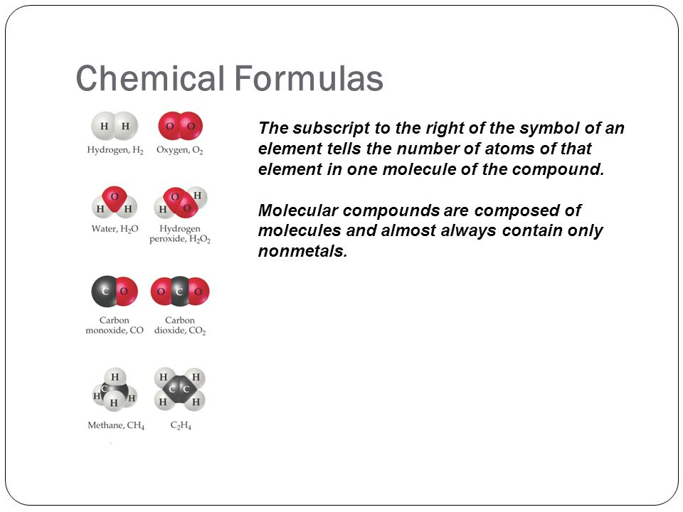 Chemical Formulas The subscript to the right of the symbol of an element tells the number of atoms of that element in one molecule of the compound.