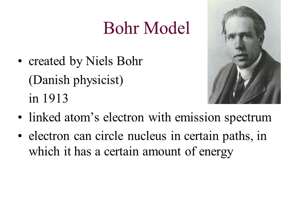 Bohr Model created by Niels Bohr (Danish physicist) in 1913