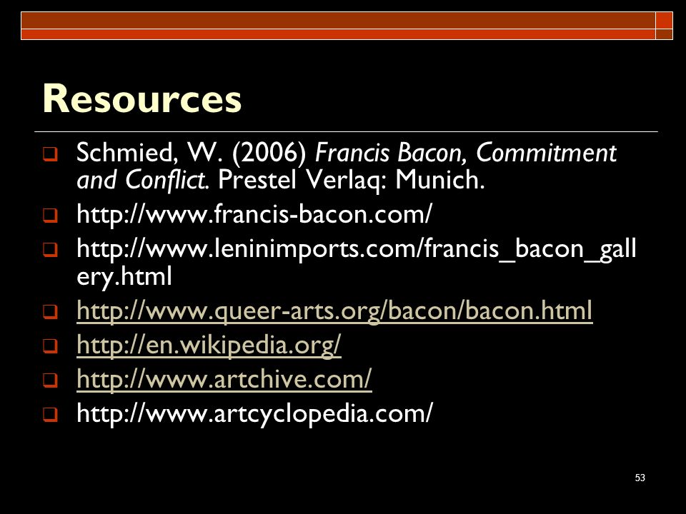 Resources Schmied, W. (2006) Francis Bacon, Commitment and Conflict. Prestel Verlaq: Munich. http://www.francis-bacon.com/