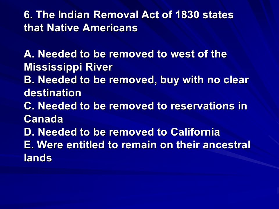 6. The Indian Removal Act of 1830 states that Native Americans A