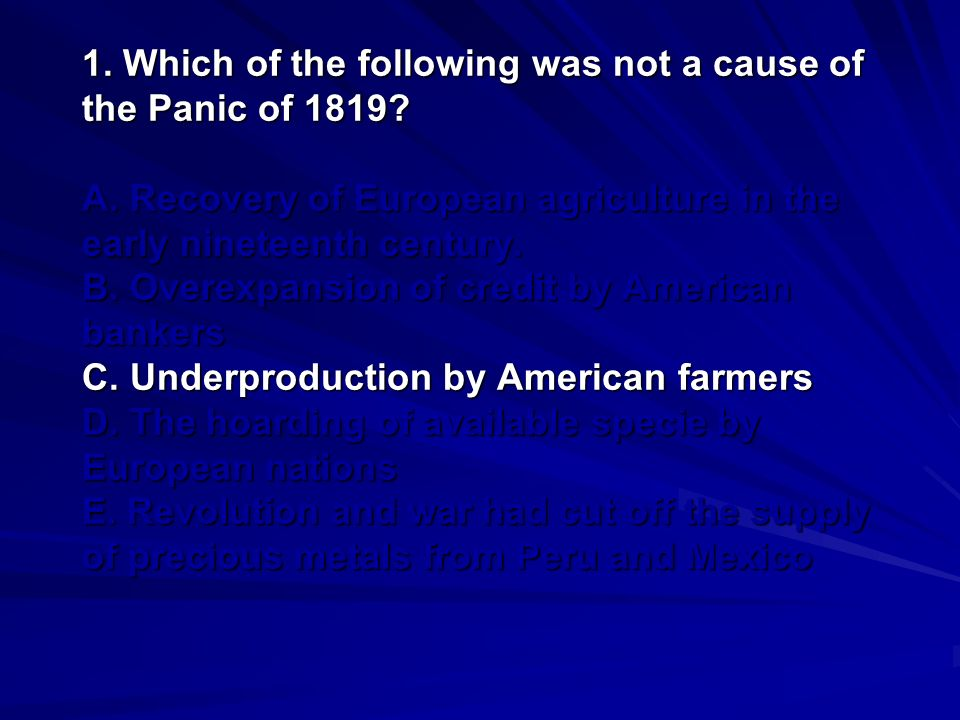1. Which of the following was not a cause of the Panic of 1819. A