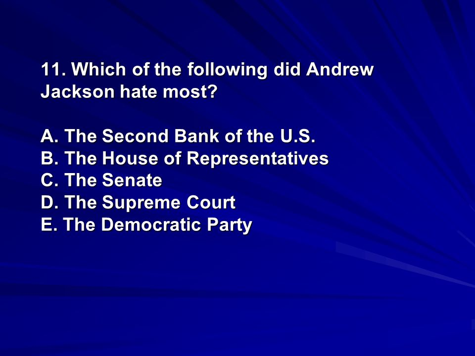 11. Which of the following did Andrew Jackson hate most. A