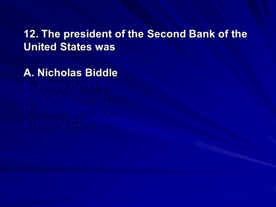 12. The president of the Second Bank of the United States was A