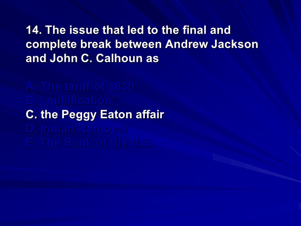 14. The issue that led to the final and complete break between Andrew Jackson and John C.