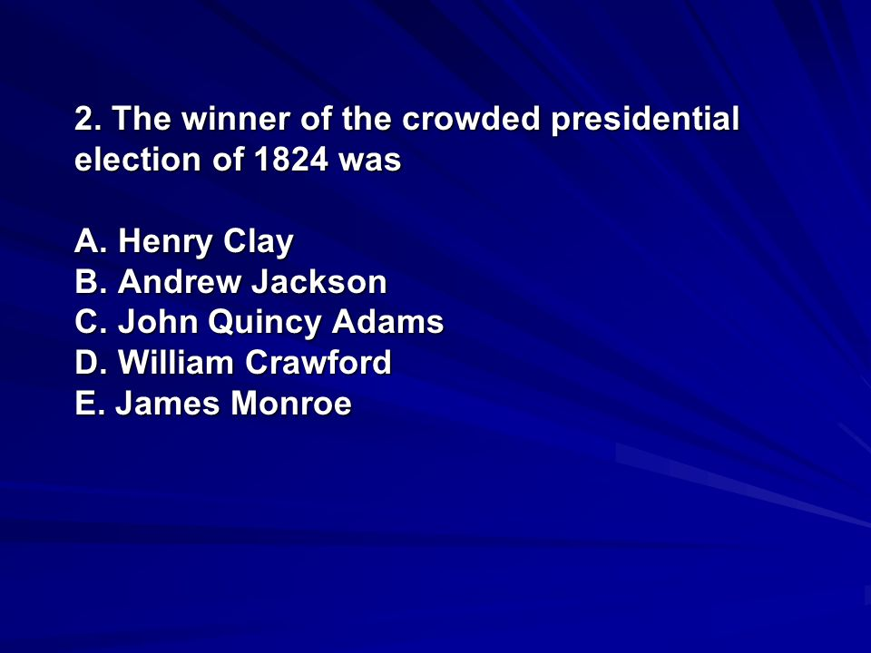 2. The winner of the crowded presidential election of 1824 was A