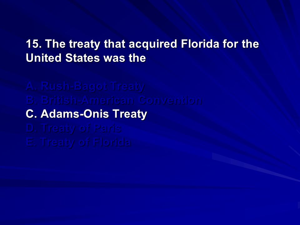 15. The treaty that acquired Florida for the United States was the A
