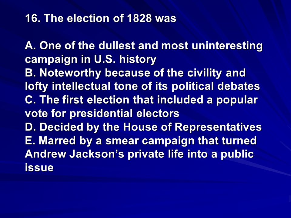 16. The election of 1828 was A. One of the dullest and most uninteresting campaign in U.S.