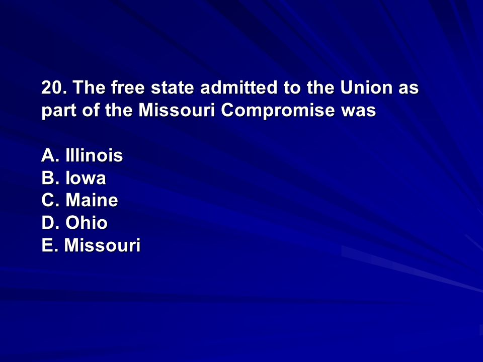 20. The free state admitted to the Union as part of the Missouri Compromise was A.