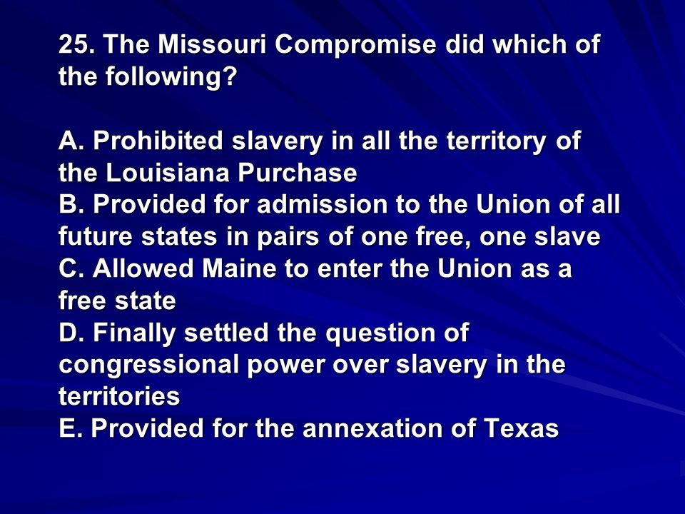 25. The Missouri Compromise did which of the following. A