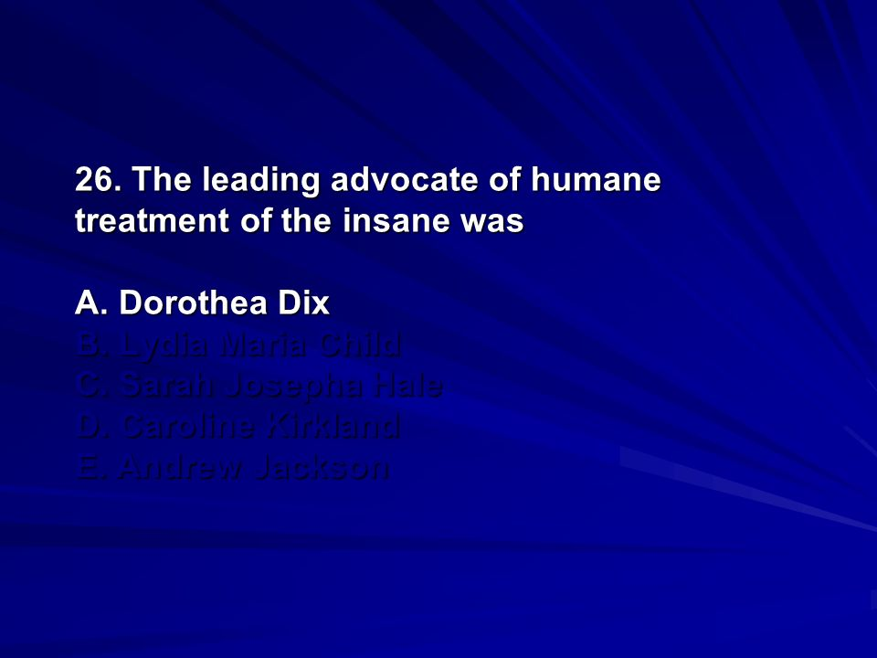 26. The leading advocate of humane treatment of the insane was A