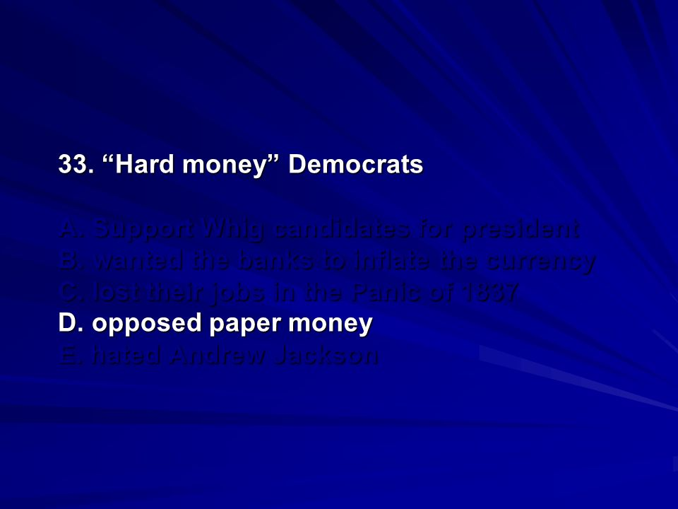 33. Hard money Democrats A. Support Whig candidates for president B