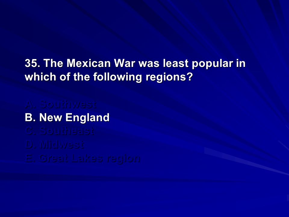 35. The Mexican War was least popular in which of the following regions.