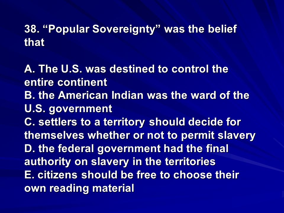 38. Popular Sovereignty was the belief that A. The U. S