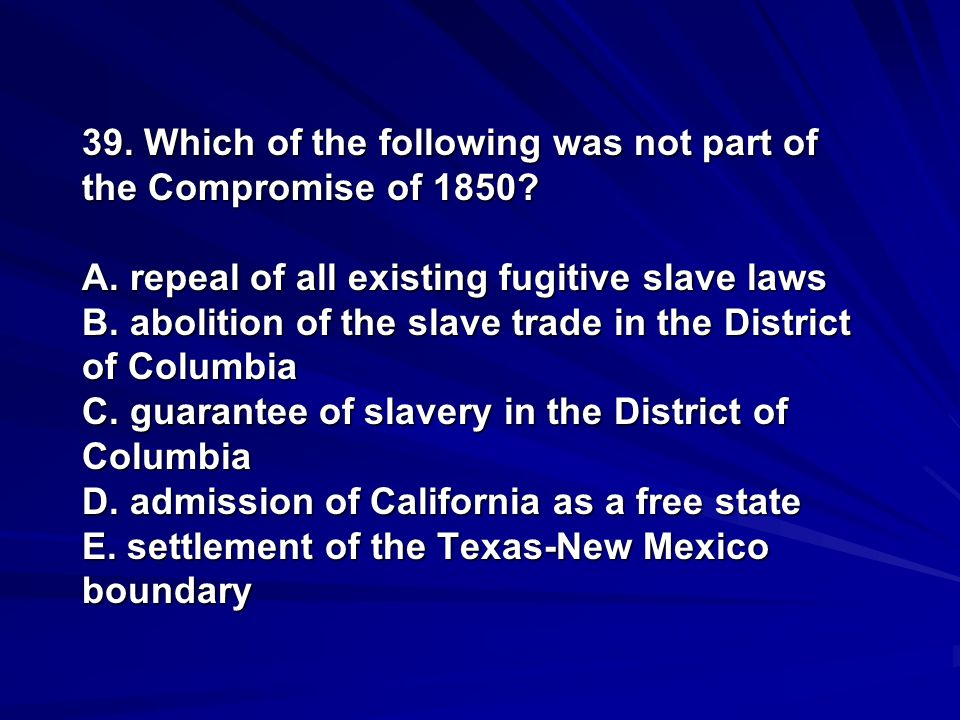 39. Which of the following was not part of the Compromise of 1850. A