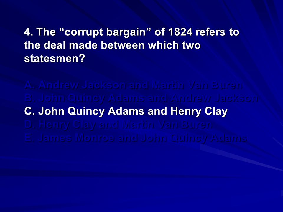 4. The corrupt bargain of 1824 refers to the deal made between which two statesmen.