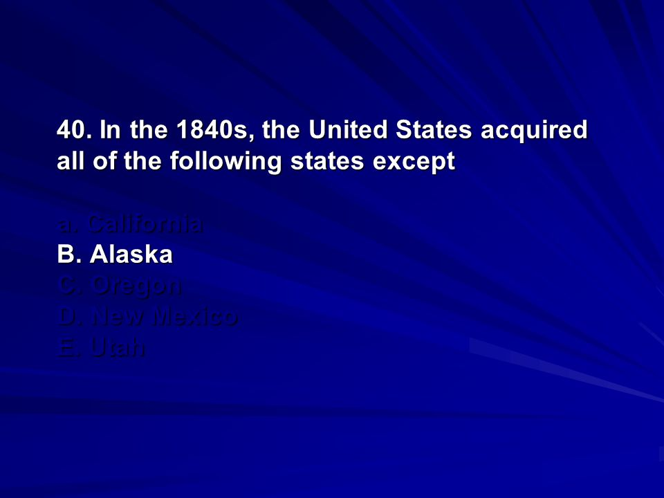 40. In the 1840s, the United States acquired all of the following states except a.