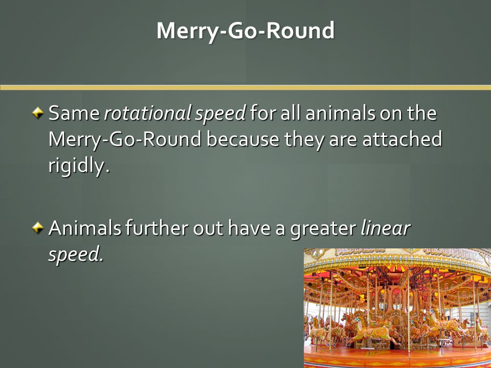 Merry-Go-Round Same rotational speed for all animals on the Merry-Go-Round because they are attached rigidly.