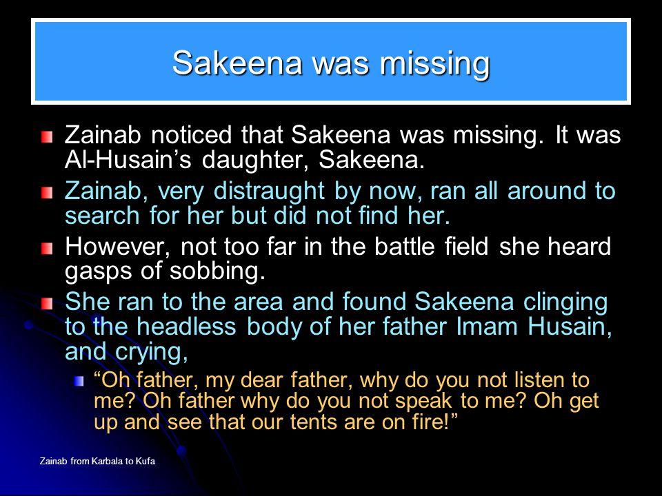 Sakeena was missing Zainab noticed that Sakeena was missing. It was Al-Husain's daughter, Sakeena.