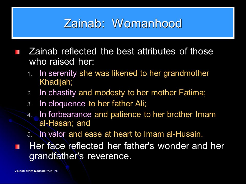 Zainab: Womanhood Zainab reflected the best attributes of those who raised her: In serenity she was likened to her grandmother Khadijah;