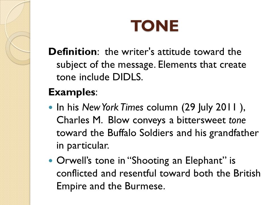 TONE Definition: the writer s attitude toward the subject of the message. Elements that create tone include DIDLS.