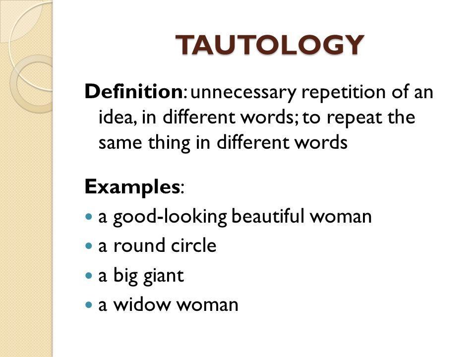 TAUTOLOGY Definition: unnecessary repetition of an idea, in different words; to repeat the same thing in different words.