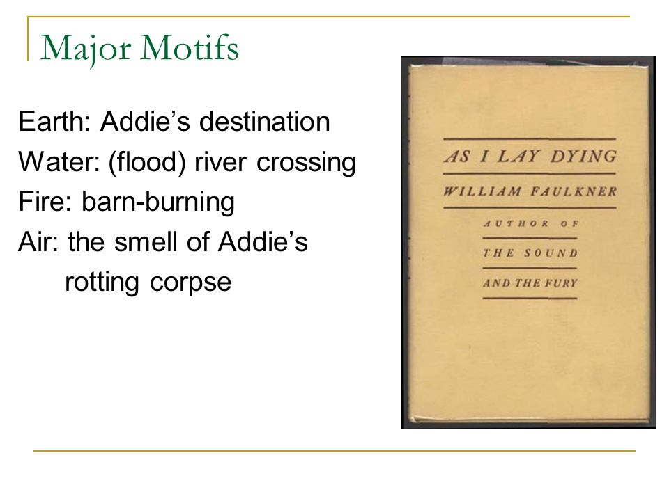 Major Motifs Earth: Addie's destination Water: (flood) river crossing Fire: barn-burning Air: the smell of Addie's rotting corpse