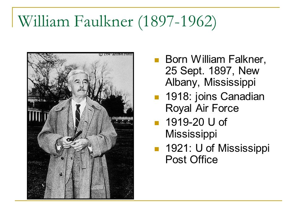 William Faulkner (1897-1962) Born William Falkner, 25 Sept. 1897, New Albany, Mississippi. 1918: joins Canadian Royal Air Force.
