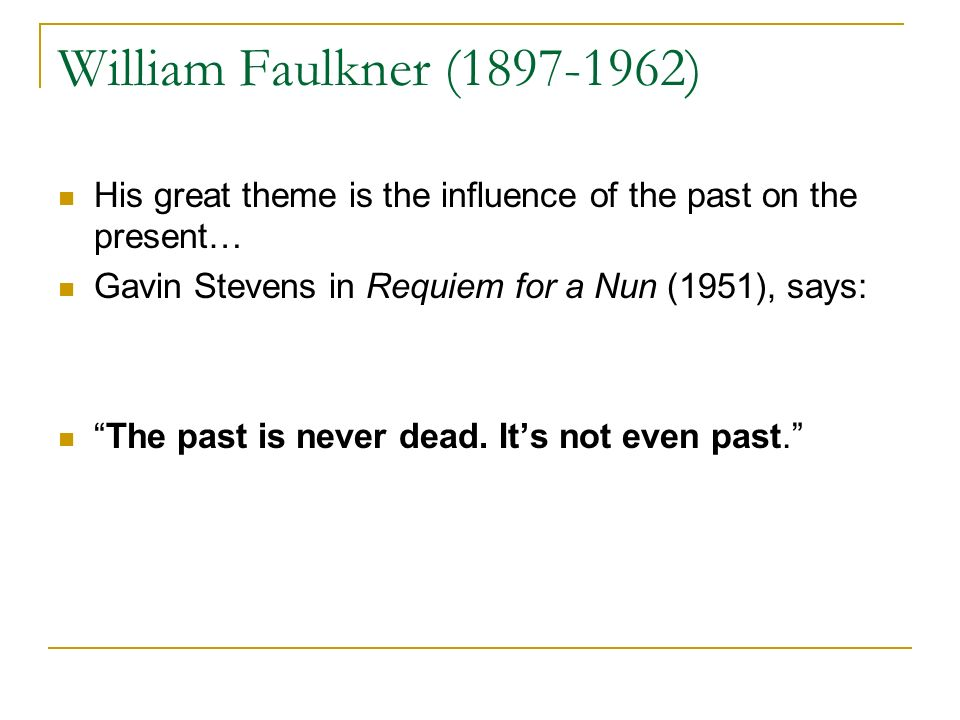William Faulkner (1897-1962) His great theme is the influence of the past on the present… Gavin Stevens in Requiem for a Nun (1951), says: