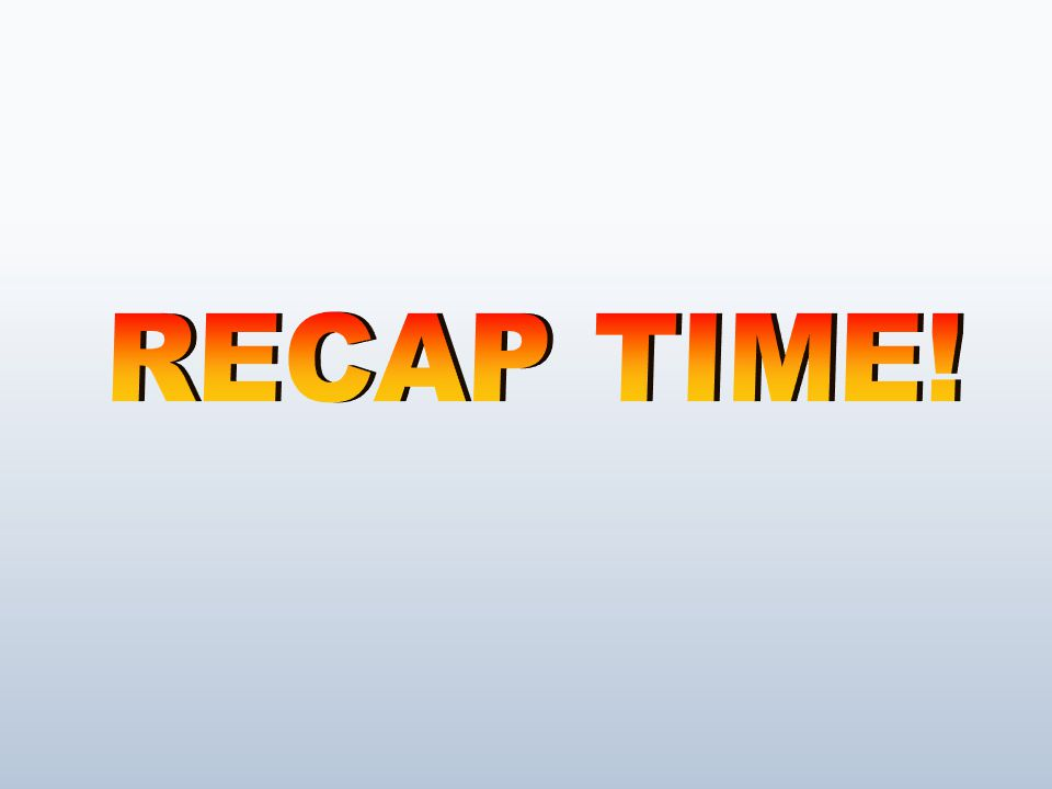 RECAP TIME!