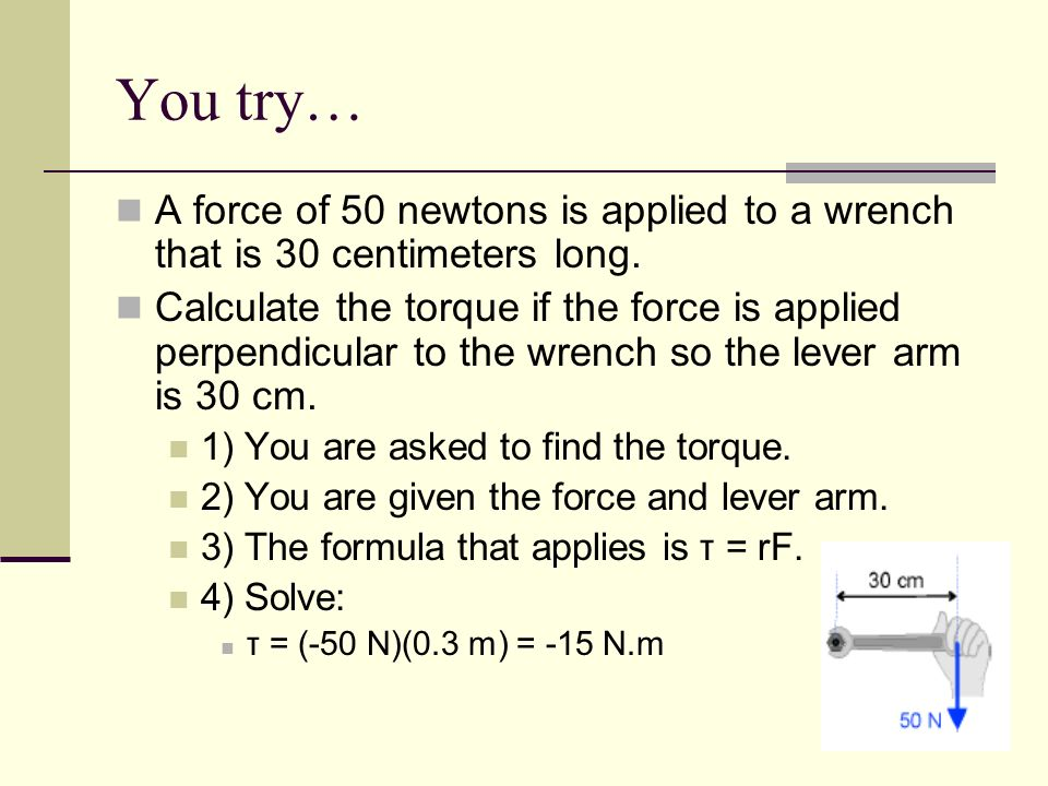 You try…A force of 50 newtons is applied to a wrench that is 30 centimeters long.