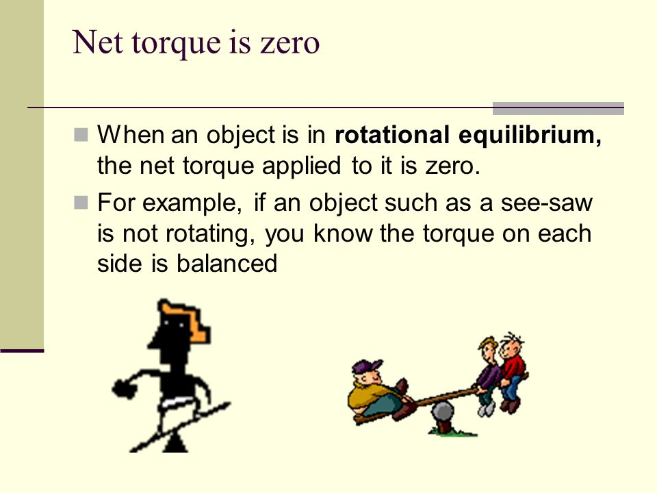 Net torque is zeroWhen an object is in rotational equilibrium, the net torque applied to it is zero.