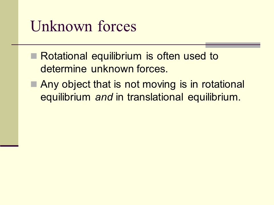 Unknown forces Rotational equilibrium is often used to determine unknown forces.