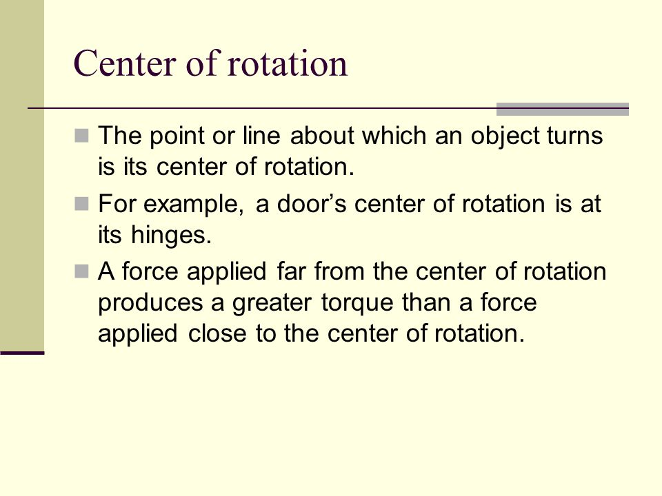 Center of rotation The point or line about which an object turns is its center of rotation.