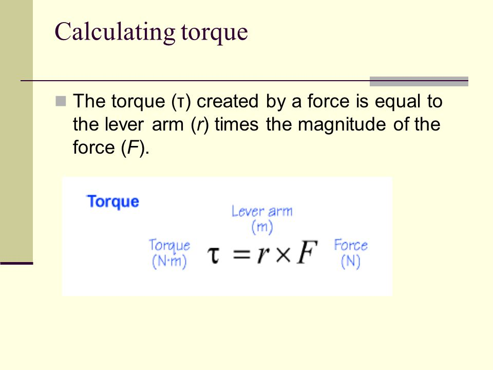Calculating torqueThe torque (τ) created by a force is equal to the lever arm (r) times the magnitude of the force (F).