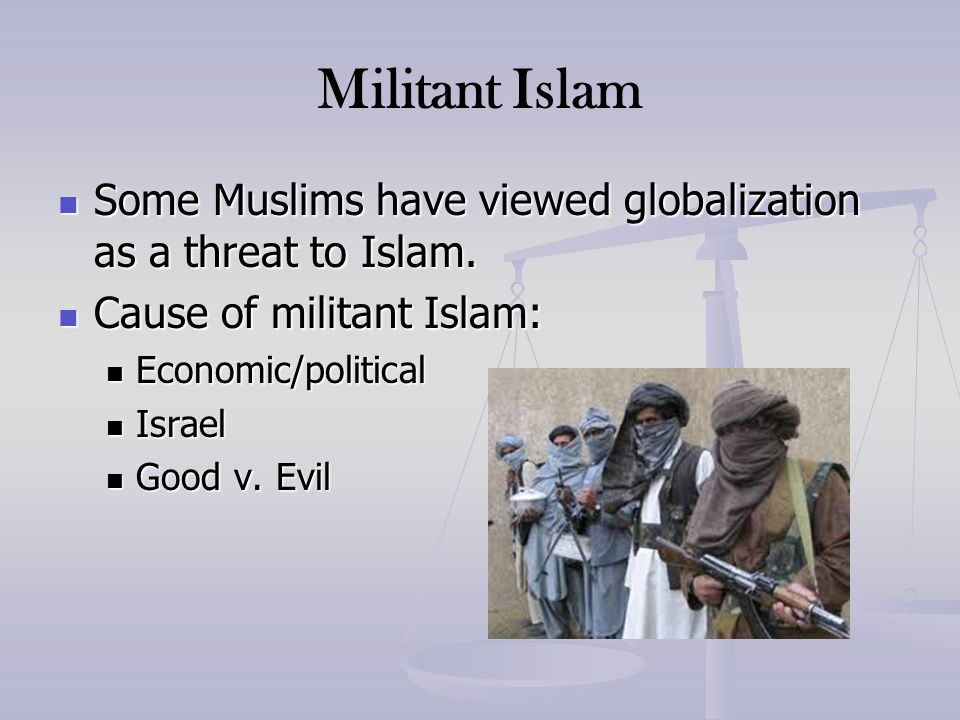 Militant Islam Some Muslims have viewed globalization as a threat to Islam. Cause of militant Islam: