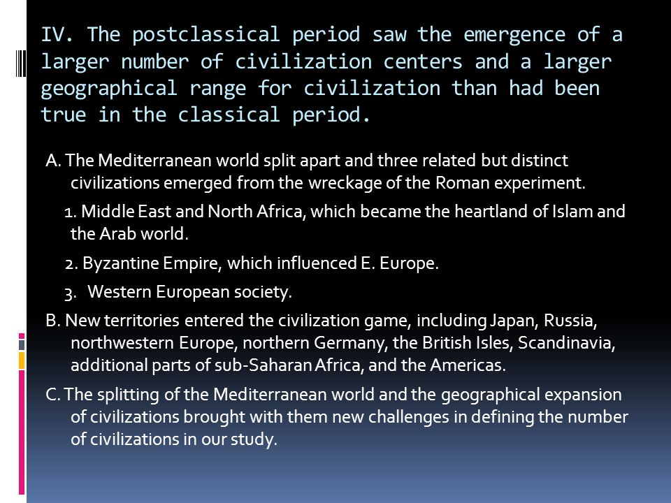 IV. The postclassical period saw the emergence of a larger number of civilization centers and a larger geographical range for civilization than had been true in the classical period.