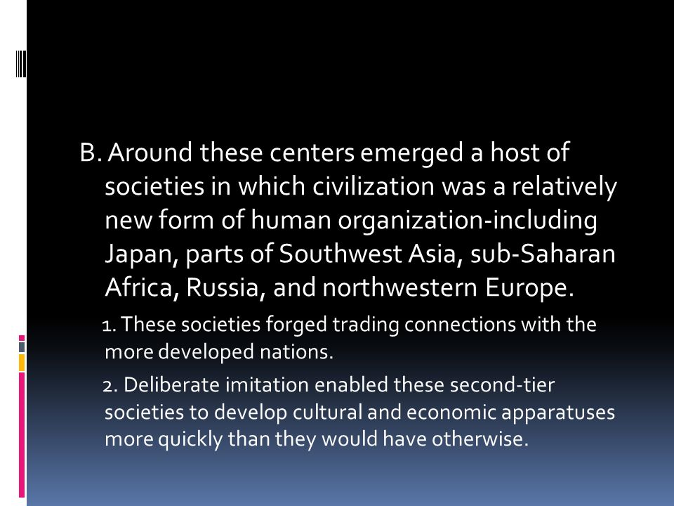 B. Around these centers emerged a host of societies in which civilization was a relatively new form of human organization-including Japan, parts of Southwest Asia, sub-Saharan Africa, Russia, and northwestern Europe.