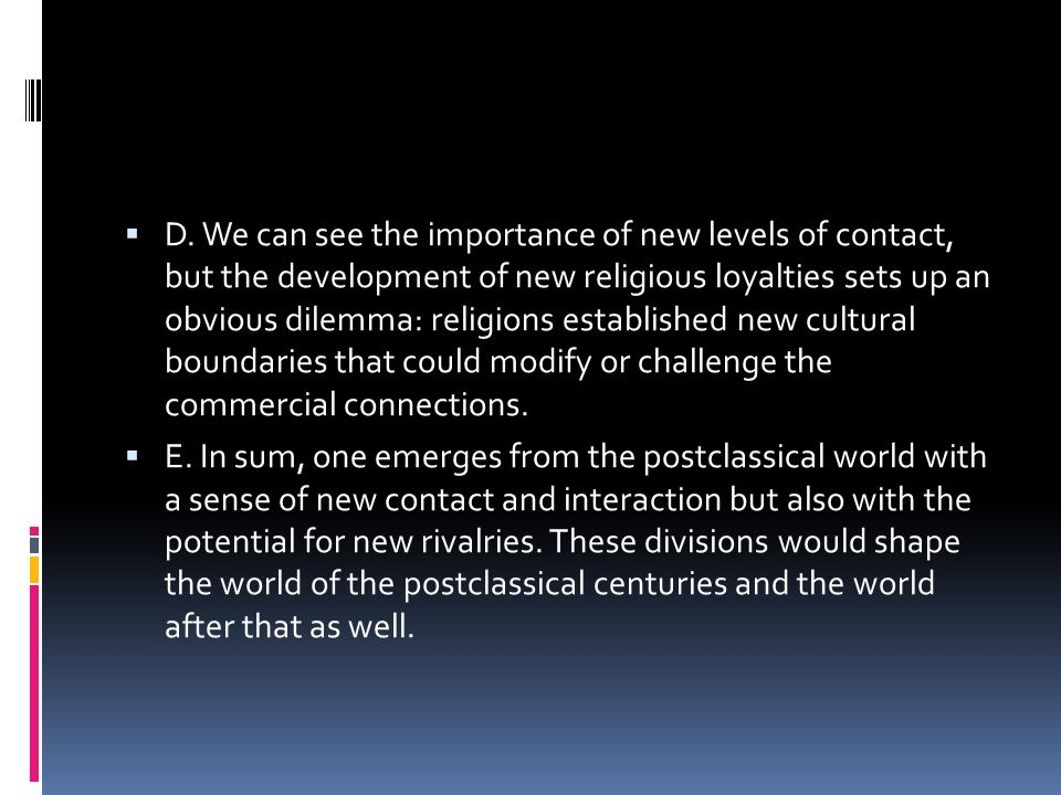 D. We can see the importance of new levels of contact, but the development of new religious loyalties sets up an obvious dilemma: religions established new cultural boundaries that could modify or challenge the commercial connections.