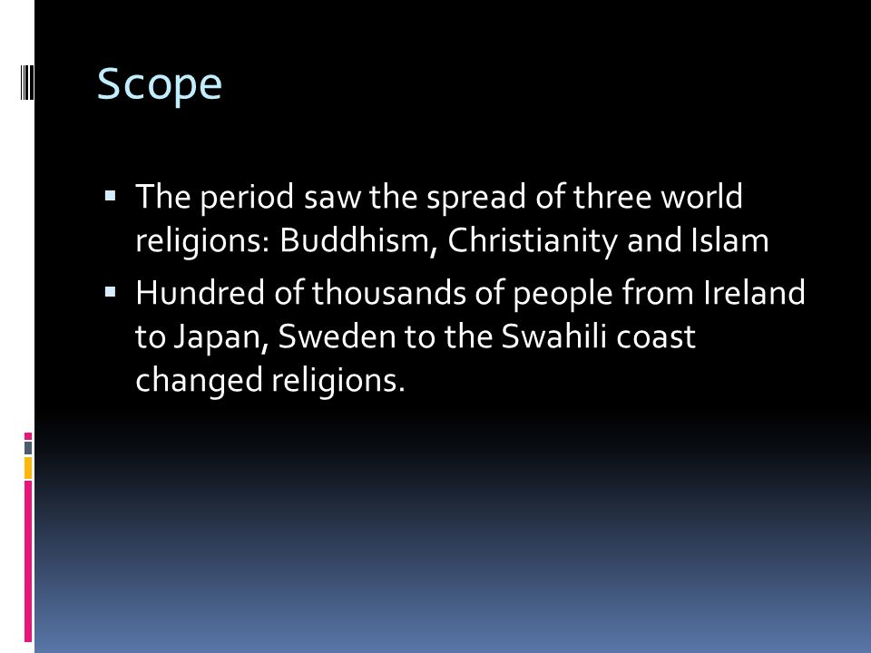 Scope The period saw the spread of three world religions: Buddhism, Christianity and Islam.