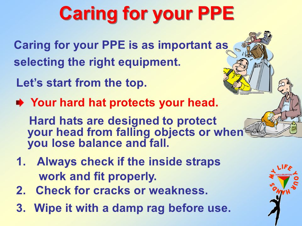 Caring for your PPE Caring for your PPE is as important as selecting the right equipment. Let's start from the top.
