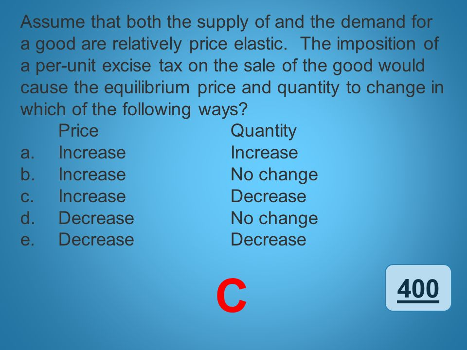 Assume that both the supply of and the demand for a good are relatively price elastic. The imposition of a per-unit excise tax on the sale of the good would cause the equilibrium price and quantity to change in which of the following ways