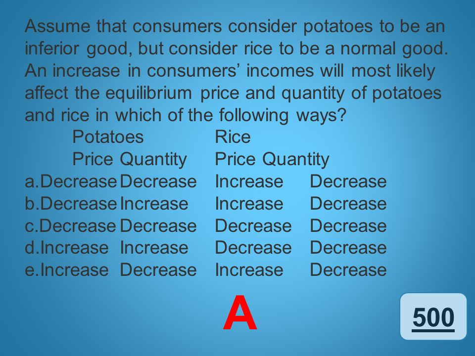 Assume that consumers consider potatoes to be an inferior good, but consider rice to be a normal good. An increase in consumers' incomes will most likely affect the equilibrium price and quantity of potatoes and rice in which of the following ways